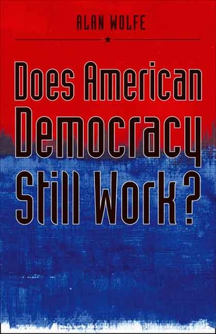 Does American Democracy Still Work? by Alan Wolfe
