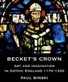 Becket's Crown: Art and Imagination in Gothic England 1170-1300