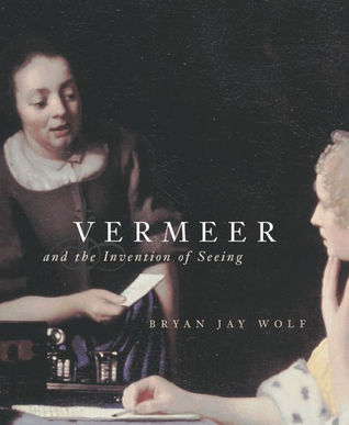 Vermeer and the Invention of Seeing by Bryan Jay Wolf