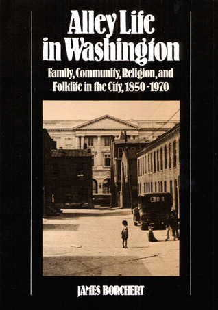 Alley Life in Washington: Family, Community, Religion, and Folklife in the City, 1850-1970