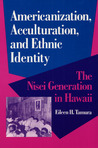 Americanization, Acculturation, and Ethnic Identity: THE NISEI GENERATION IN HAWAII