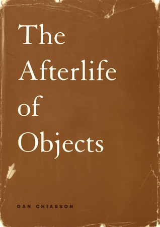 The Afterlife of Objects by Dan Chiasson