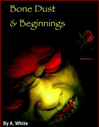 Bone Dust & Beginnings by Angela White