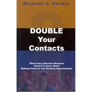 Double Your Contacts: What Every Network Marketer Needs To Know About Making Contacts And Booking Appointments
