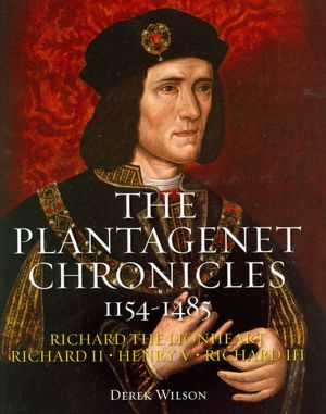 The Plantagenet Chronicles 1154-1485: Richard the Lionheart, Richard II, Henry V, Richard III