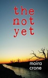The Not Yet by Moira Crone