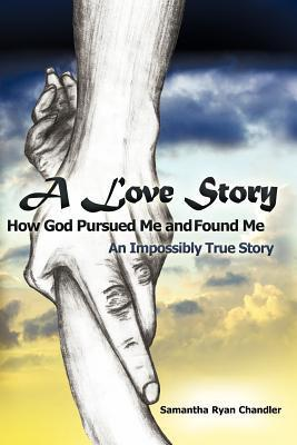 A Love Story How God Pursued Me and Found Me by Samantha Ryan Chandler