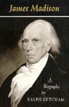 James Madison: A Biography