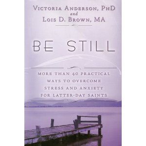 Be Still: More than 40 practical ways to overcome stress and anxiety for Latter-Day Saints