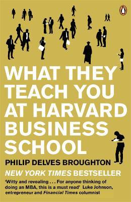 What They Teach You At Harvard Business School by Philip Delves Broughton