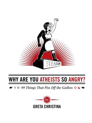 Why Are You Atheists So Angry? 99 Things That Piss Off the Go... by Greta Christina