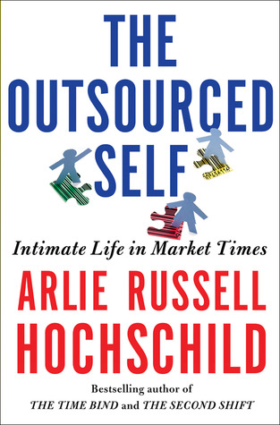 The Outsourced Self by Arlie Russell Hochschild