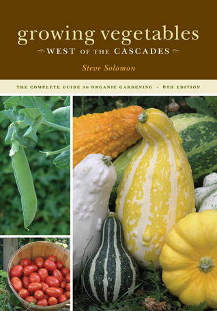 Growing Vegetables West of the Cascades, 6th Edition by Steve Solomon