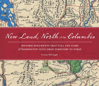 New Land, North of the Columbia: Historic Documents That Tell the Story of Washington State from Territory Histor ic Documents that Tell the Story of Washington State from Territory to Today