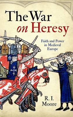 The War on Heresy by R.I. Moore