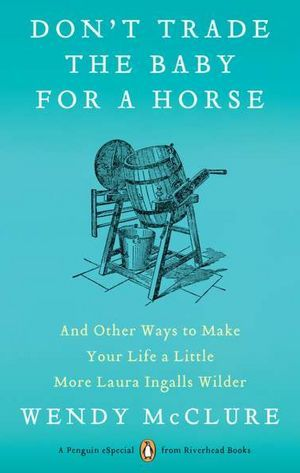 Don't Trade the Baby for a Horse: And Other Ways to Make Your Life a Little More Laura Ingalls Wilder