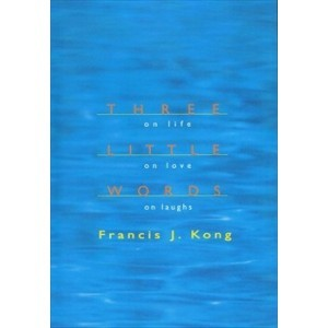 Three Little Words on Life, On Love, On Laughs by Francis J. Kong