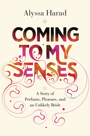 Coming to My Senses: A Story of Perfume, Pleasure, and an Unlikely ...