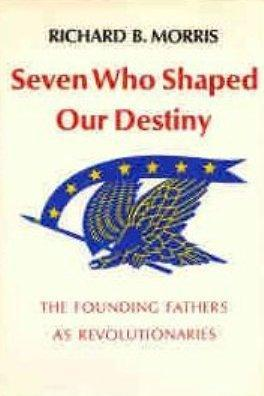 Seven Who Shaped Our Destiny by Richard B. Morris