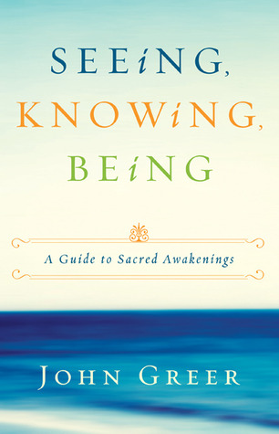 Seeing, Knowing, Being by John Greer