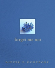 Forget Me Not by Dieter F. Uchtdorf