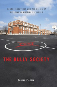 The Bully Society: School Shootings and the Crisis of Bullying in America's Schools
