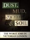 Dust, Mud, Soot and Soil : The Worst Jobs in Victorian England