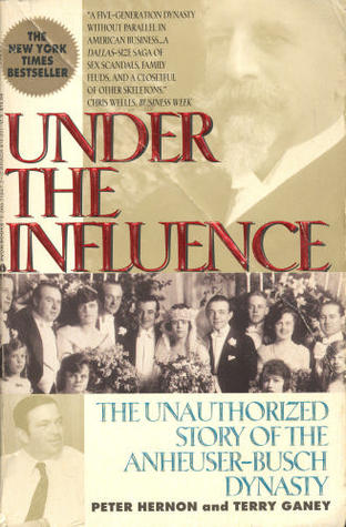 Under the Influence: Unauthorized Story of the Anheuser-Busch Dynasty