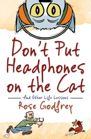 Don't Put Headphones on the Cat and Other Life Lessons by Rose Godfrey