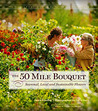 The 50 Mile Bouquet: Discovering the World of Local, Seasonal, Sustainable Flowers