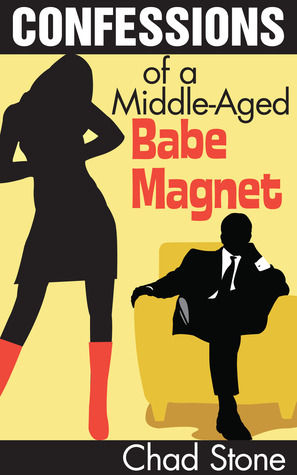 Confessions of a Middle-Aged Babe Magnet by Chad Stone