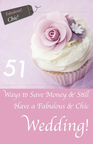 51 Ways to Save Money & Still Have a Chic & Fabulous Wedding! by Laura Pepper