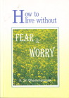 How to Live Without Fear and Worry