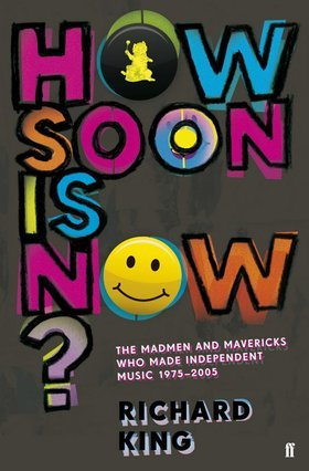 How Soon Is Now? The Madmen and Mavericks Who Made Independen... by Richard King