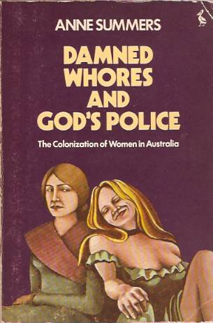 Damned Whores And God's Police: The Colonization Of Women In Australia