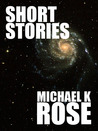 Short Stories by Michael K. Rose