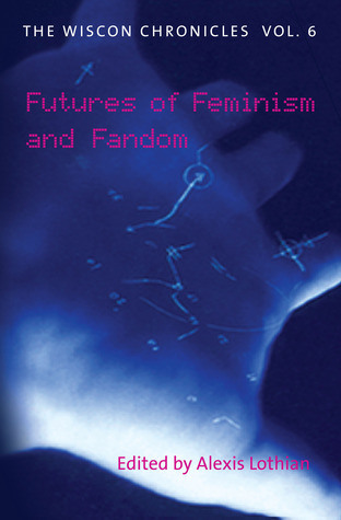 The WisCon Chronicles Vol. 6: Futures of Feminism and Fandom
