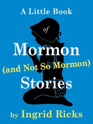 A Little Book of Mormon (and Not So Mormon) Stories by Ingrid Ricks