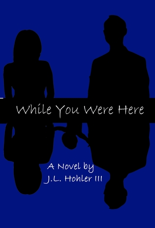 While You Were Here by J.L. Hohler III