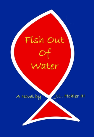 Fish Out Of Water by J.L. Hohler III