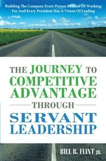 The Journey to Competitive Advantage Through Servant Leadership: Building the Company Every Person Dreams of Working for and Every President Has a Vision of Leading