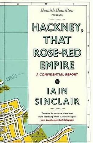 Hackney, That Rose-Red Empire by Iain Sinclair
