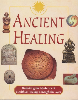 Ancient Healing: Unlocking the Mysteries of Health and Healing Through the Ages