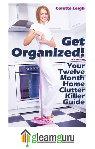 Get Organized! Your 12 Month Home Clutter Killer Guide by Colette Leigh