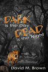 Dark is the Day, Dead is the Night