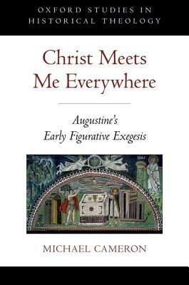 Christ Meets Me Everywhere: Augustine's Early Figurative Exegesis