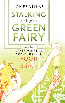 Stalking the Green Fairy: And Other Fantastic Adventures in Food and Drink