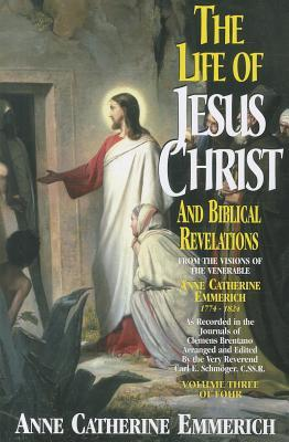 The Life Of Jesus Christ And Biblical Revelations From The Visions Of The Blessed Anne Catherine Emmerich 1774-1824, Volume 3 of 4