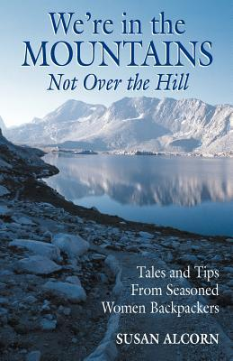 We're in the Mountains, Not Over the Hill: Tales and Tips from Seasoned Women Backpackers