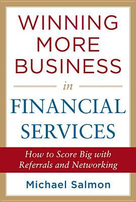 Winning More Business in Financial Services: How to Score Big with Referrals and Networking